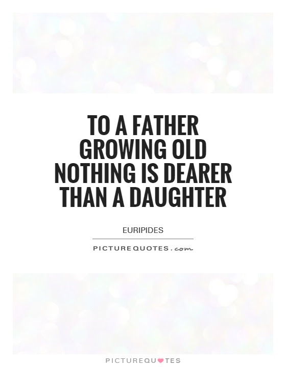 To A Father Growing Old Nothing Is Dearer Than A Daughter Picture