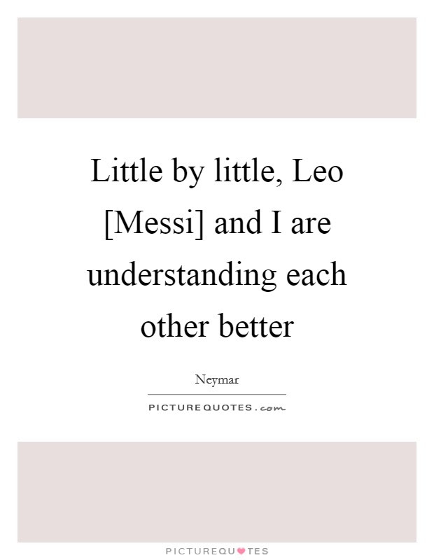 Little By Little Leo Messi And I Are Understanding Each Other