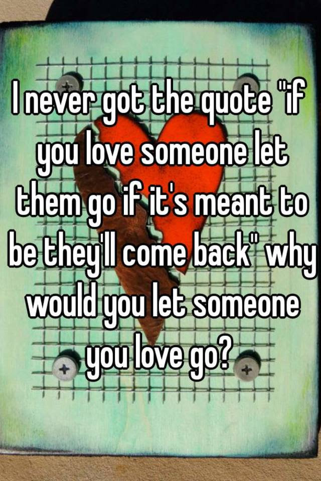 I Never Got The Quote If You Love Someone Let Them Go If Its Meant