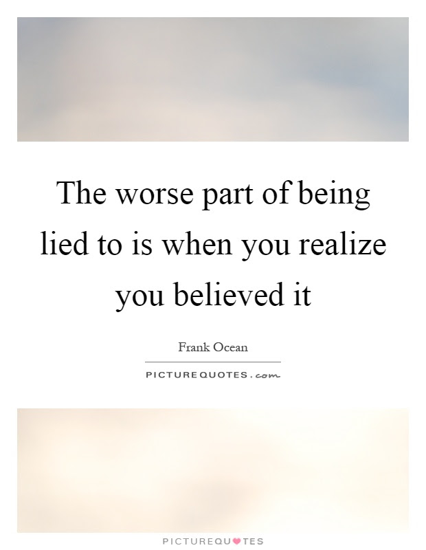 The Worse Part Of Being Lied To Is When You Realize You Believed