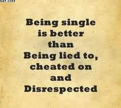 Being Single Is Better Than Being Lied To Cheated On And