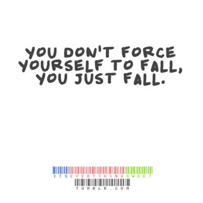 You Dont Force Yourself To Fall You Just Fall Unknown Picture