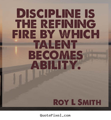 Roy L Smith Poster Quotes Discipline Is The Refining Fire By Which