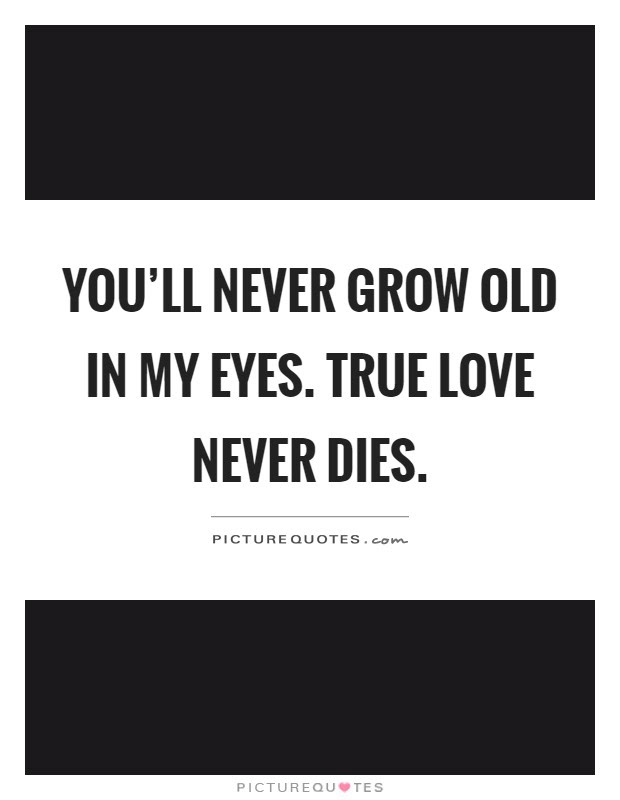 Youll Never Grow Old In My Eyes True Love Never Dies Picture Quotes