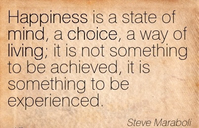 Happiness Is A State Of Mind A Choice A Way Of Living Not A