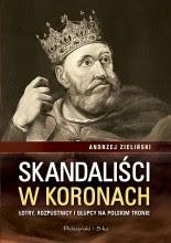 Skandaliści w koronach. Łajdacy, rozpustnicy i głupcy na polskim tronie - Andrzej Zieliński