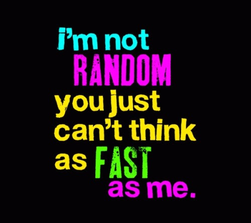 You just can't think as fast as me.