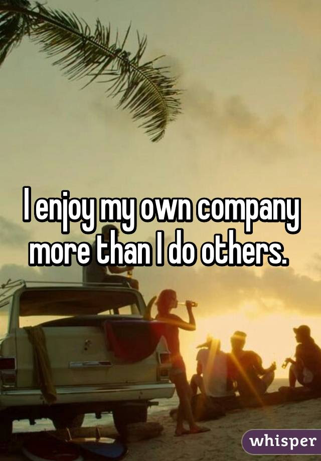 I Enjoy My Own Company More Than I Do Others