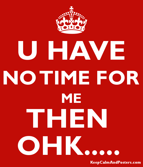 U Have No Time For Me Then Ohk Keep Calm And Posters