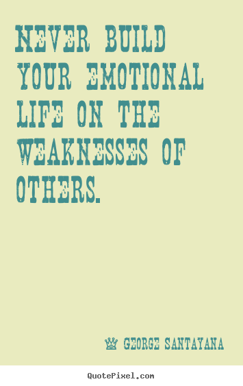 Life Quotes Never Build Your Emotional Life On The Weaknesses Of