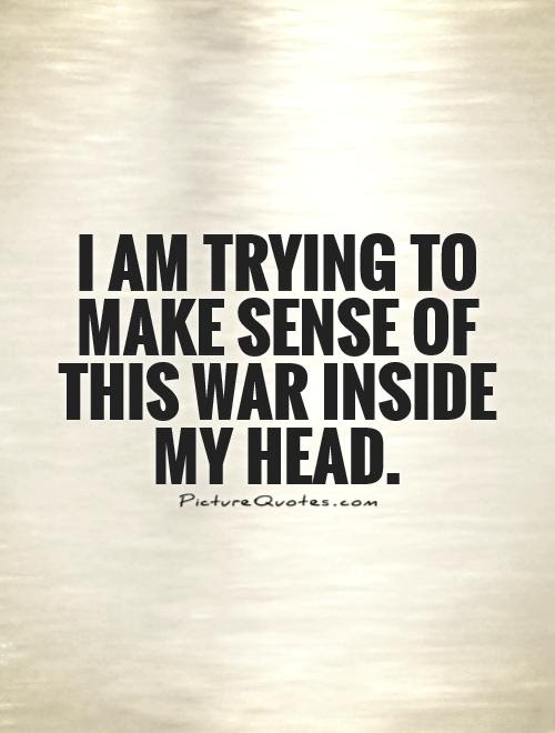 I Am Trying To Make Sense Of This War Inside My Head Picture Quotes