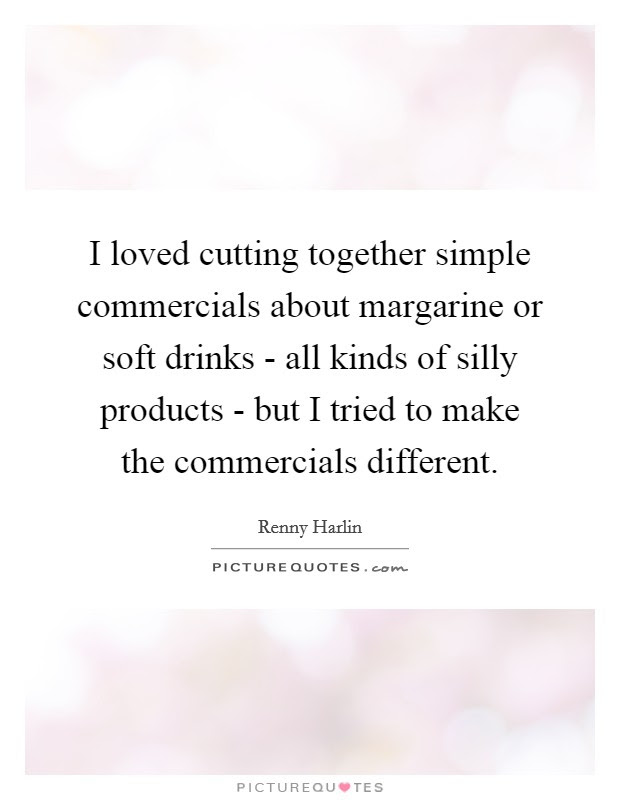 I Loved Cutting Together Simple Commercials About Margarine Or