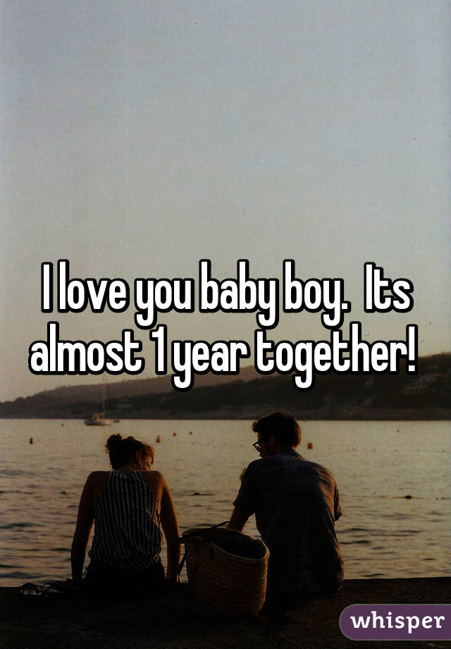 I Love You Baby Boy Its Almost 1 Year Together