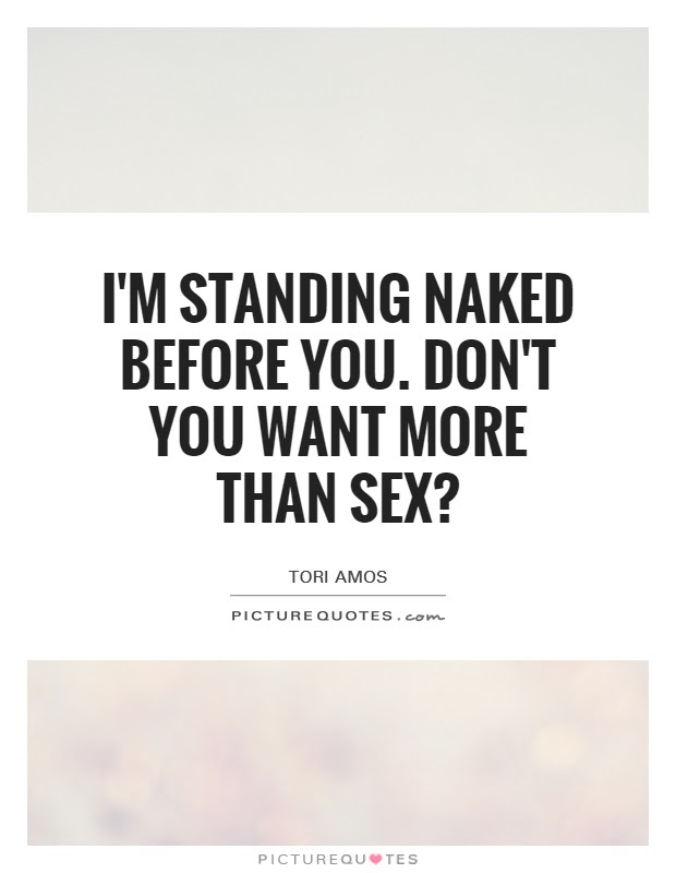 Im Standing Naked Before You Dont You Want More Than Sex