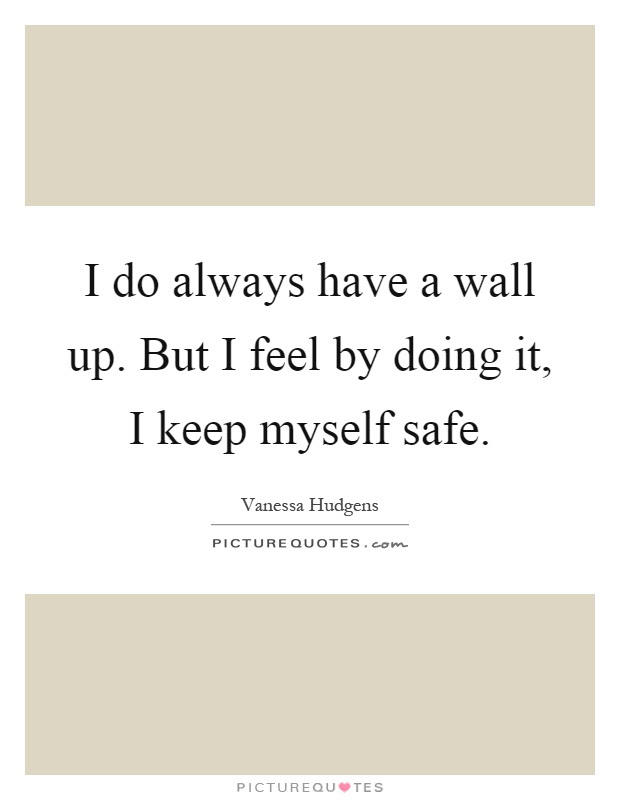 I Do Always Have A Wall Up But I Feel By Doing It I Keep