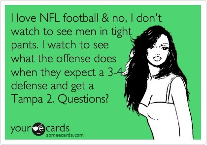Funny Sports Ecard: I love NFL football  no, I dont watch to see men in tight pants. I watch to see what the offense does when they expect a 3-4 defense and get a Tampa 2. Questions?