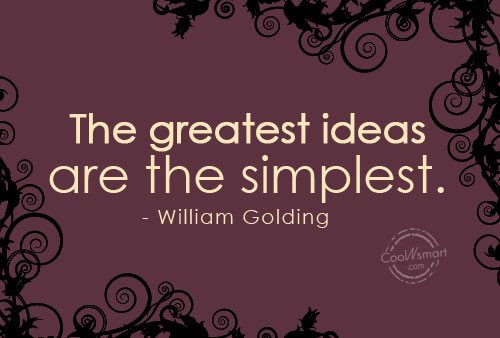 """The greatest ideas are the simplest.""   ― William Golding"