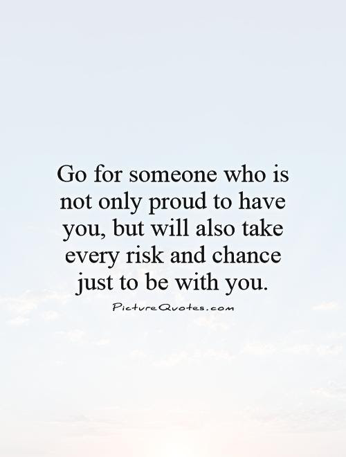 Go For Someone Who Is Not Only Proud To Have You But Will Also
