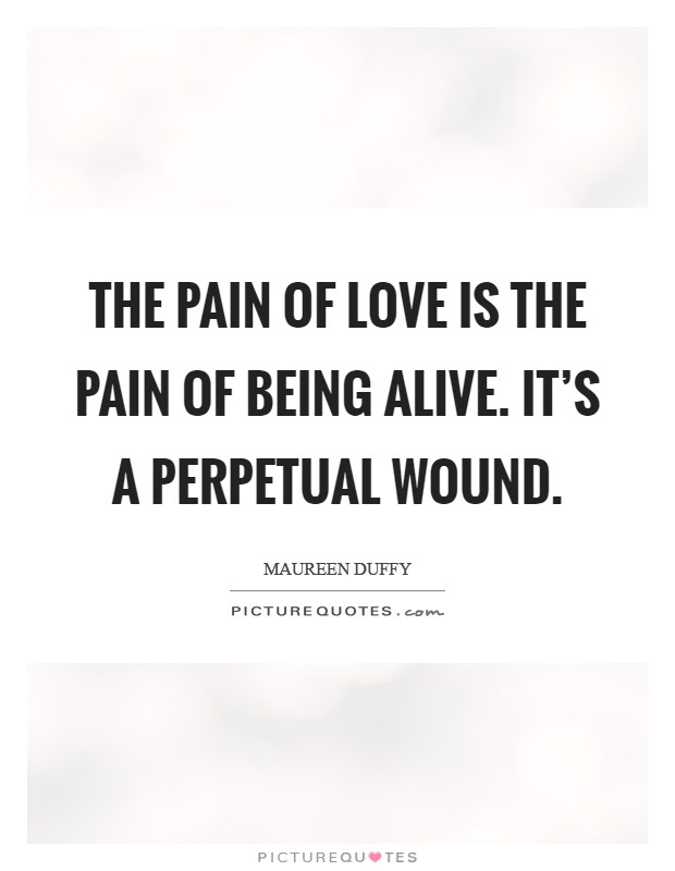 The Pain Of Love Is The Pain Of Being Alive Its A Perpetual