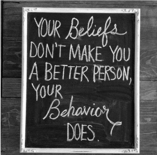 Your Beliefs Dont Make You A Better Person Your Behavior Does