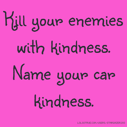 Kill Your Enemies With Kindness Name Your Car Kindness
