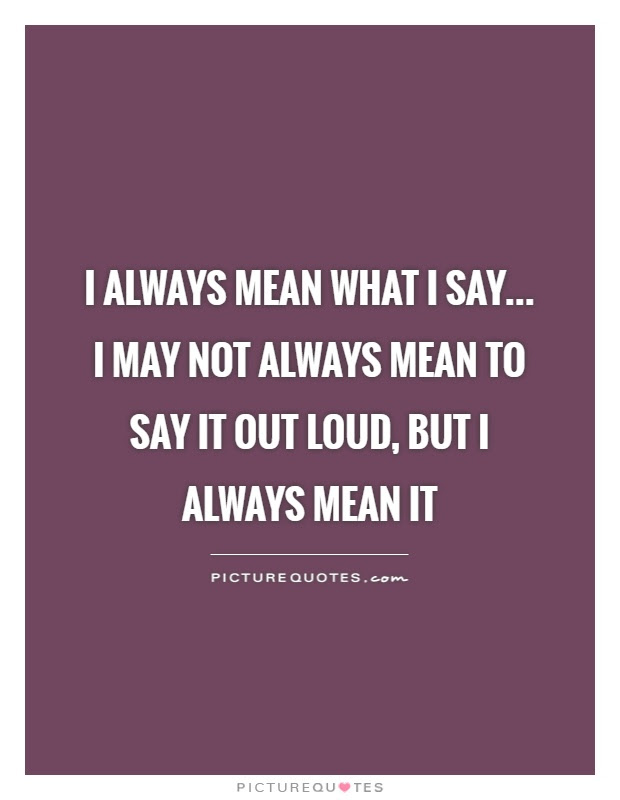 I Always Mean What I Say I May Not Always Mean To Say It Out