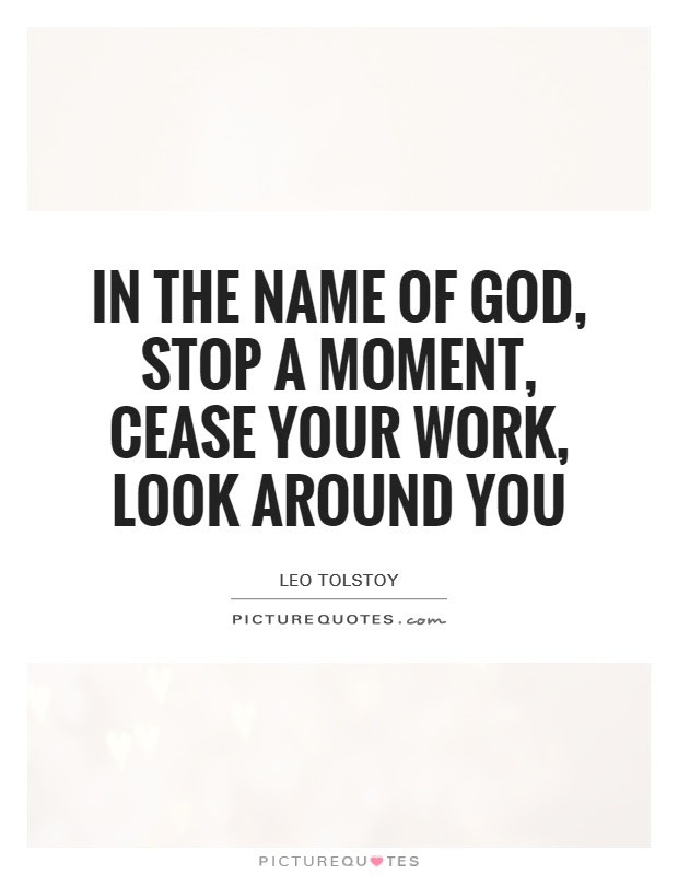 In The Name Of God Stop A Moment Cease Your Work Look Around