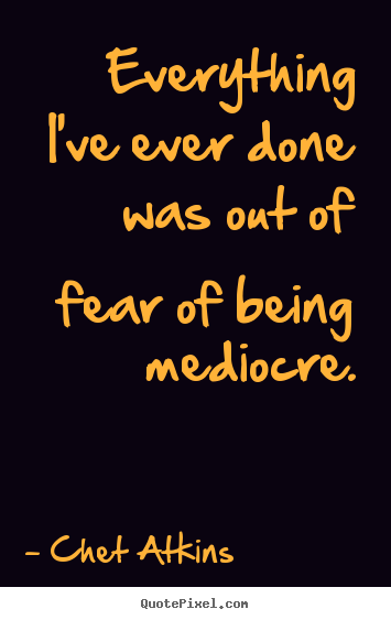 Success Quotes Everything Ive Ever Done Was Out Of Fear Of Being