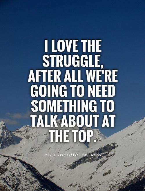 I Love The Struggle After All Were Going To Need Something To