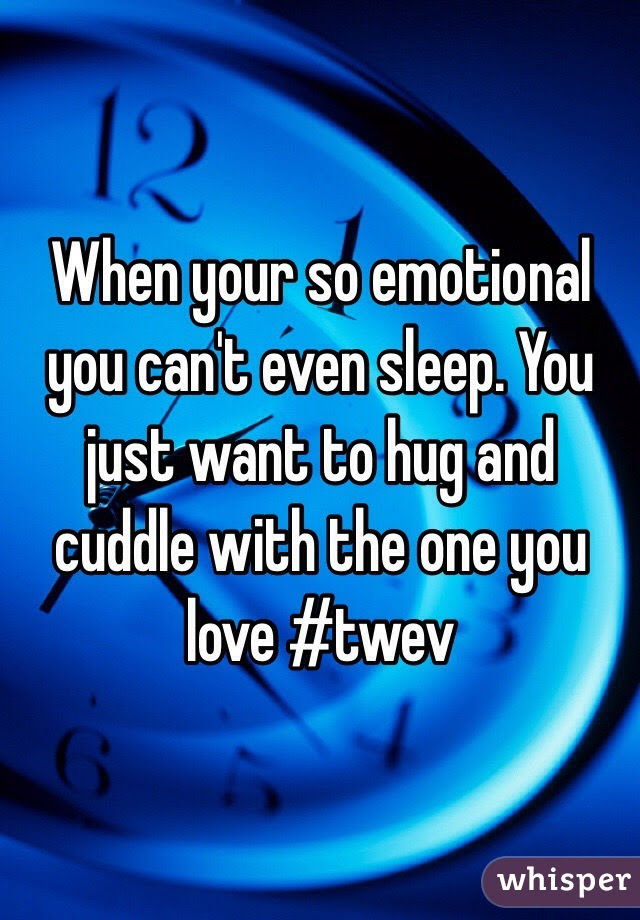 When Your So Emotional You Cant Even Sleep You Just Want To Hug