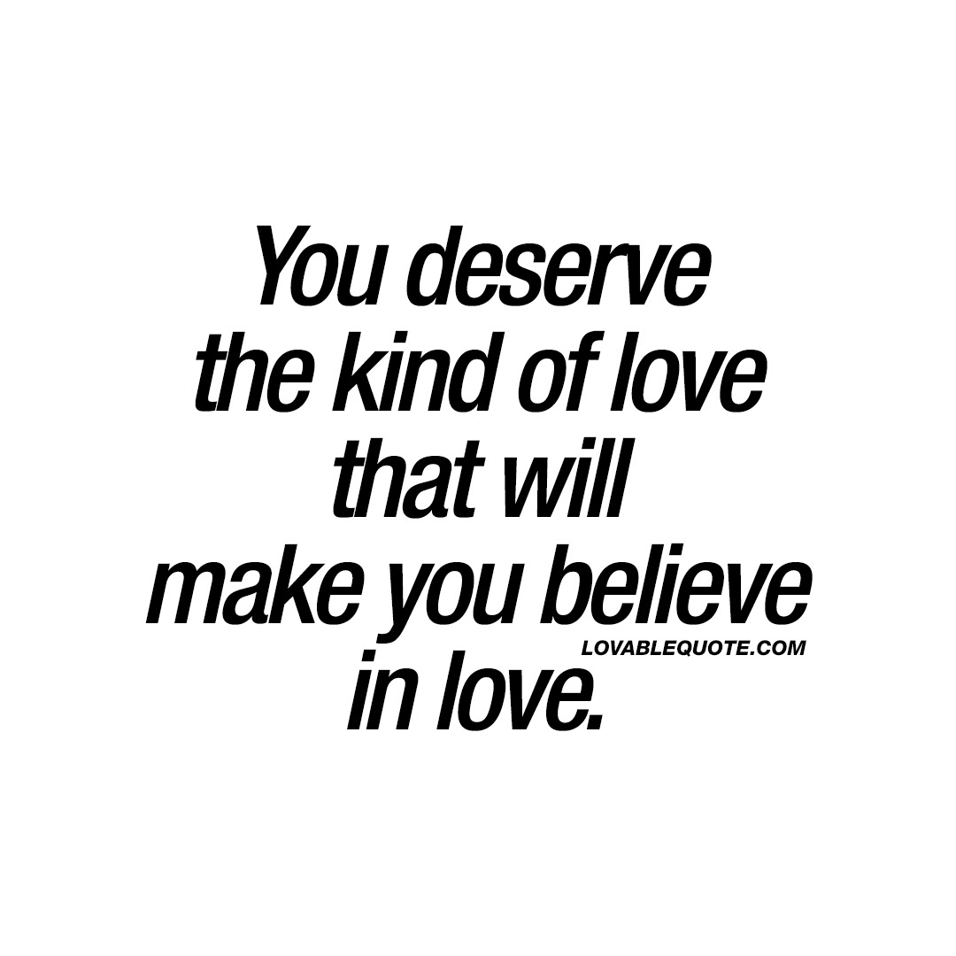 Love Quote You Deserve The Kind Of Love That Will Make You Believe
