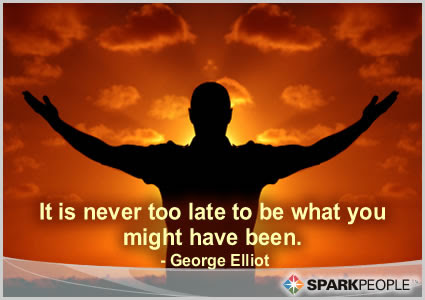 It Is Never Too Late To Be What You Might Have Been Sparkpeople