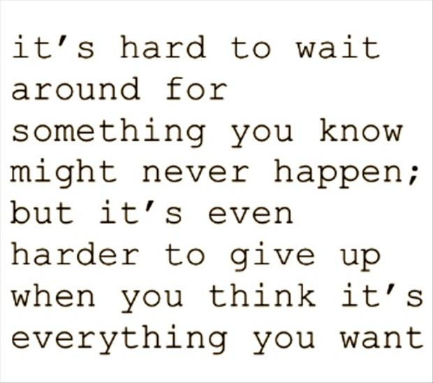 Its Hard To Wait Around For Something You Know Might Never Happeb