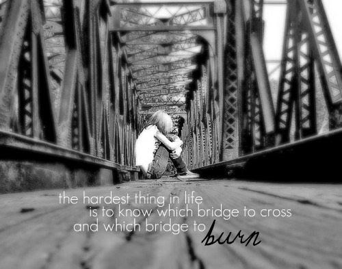 The Hardest Thing In Life Is To Know When Bridge To Cross And Which