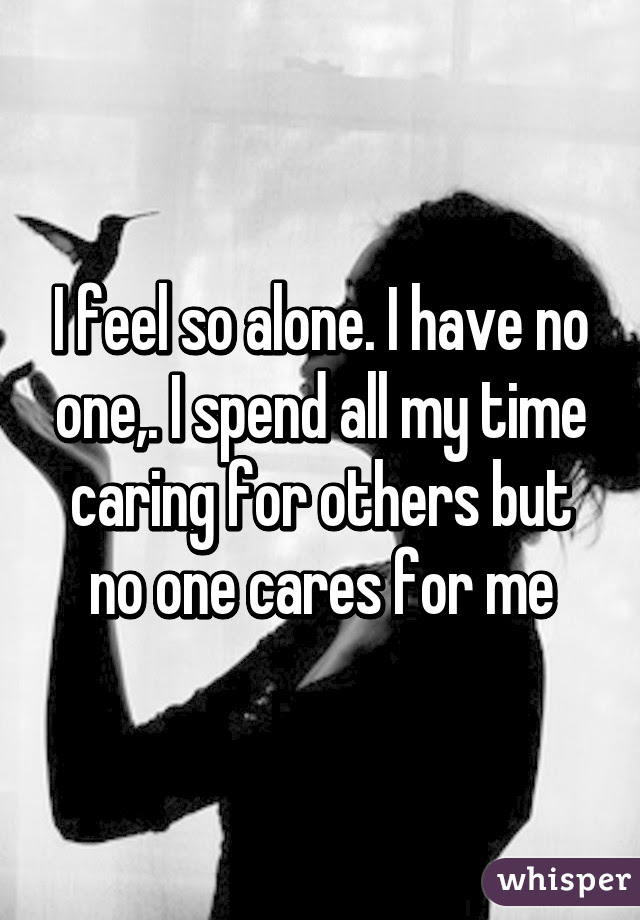 I Feel So Alone I Have No One I Spend All My Time Caring For Others