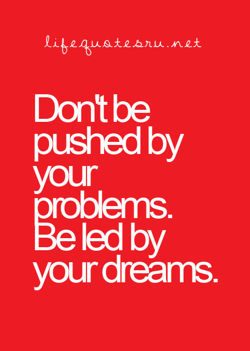 Dont Pushed Your Problems Be Led By Your Dreams Life Quote