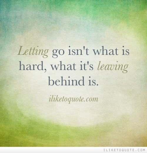 Letting Go Isnt What Is Hard What Its Leaving Behind Is