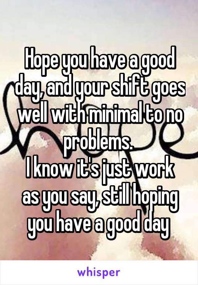 Hope You Have A Good Day And Your Shift Goes Well With Minimal To