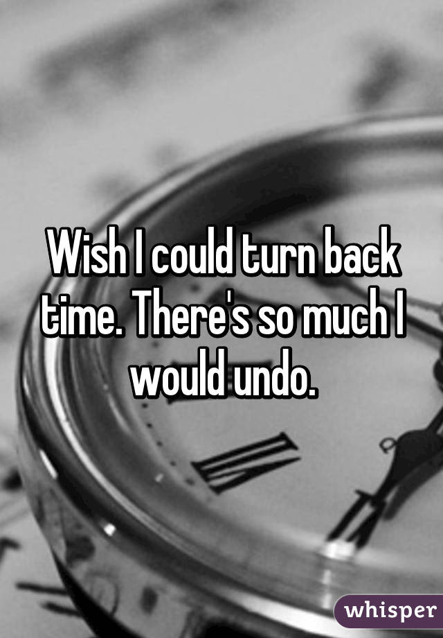 Wish I Could Turn Back Time Theres So Much I Would Undo