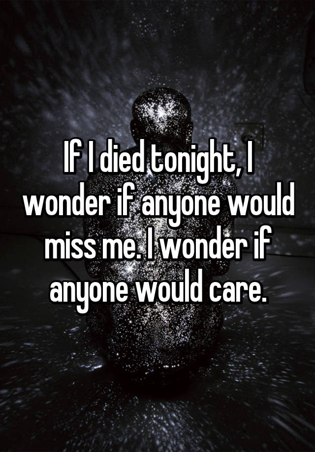 If I Died Tonight I Wonder If Anyone Would Miss Me I Wonder If