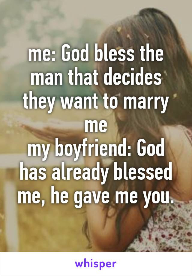 Me God Bless The Man That Decides They Want To Marry Me My