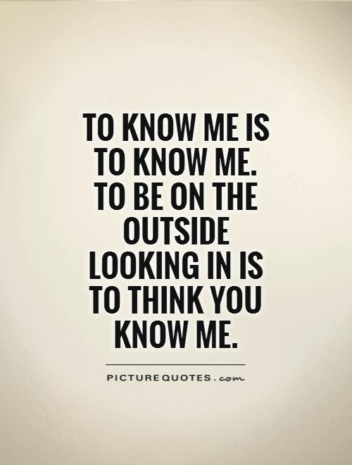 To Know Me Is To Know Me To Be On The Outside Looking In Is To