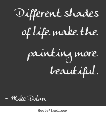Mike Dolan Poster Quote Different Shades Of Life Make The Painting
