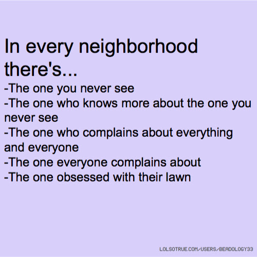 In Every Neighborhood Theres The One You Never See The One Who