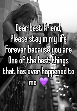 Dear Best Friend Please Stay In My Life Forever Because You Are One