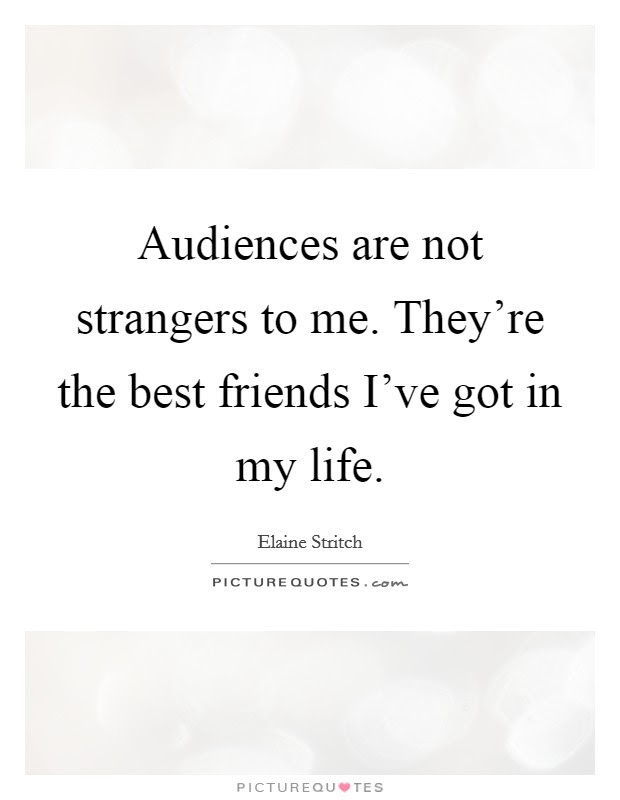 Audiences Are Not Strangers To Me Theyre The Best Friends Ive