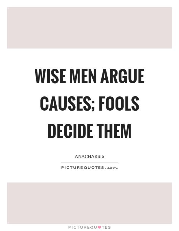 Wise Men Argue Causes Fools Decide Them Picture Quotes