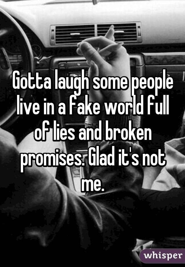 Gotta Laugh Some People Live In A Fake World Full Of Lies And Broken