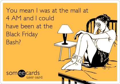 someecards.com - You mean I was at the mall at 4 AM and I could have been at the Black Friday Bash?