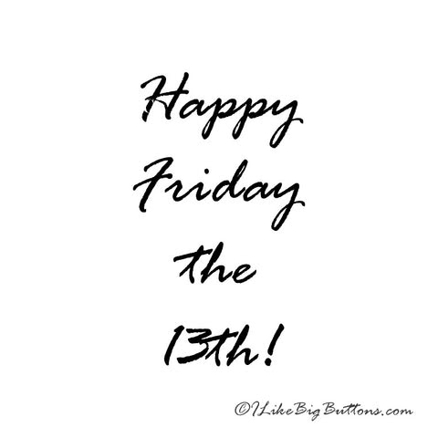 Happy Friday The 13th From Ilikebigbuttonscom I Like Big Buttons